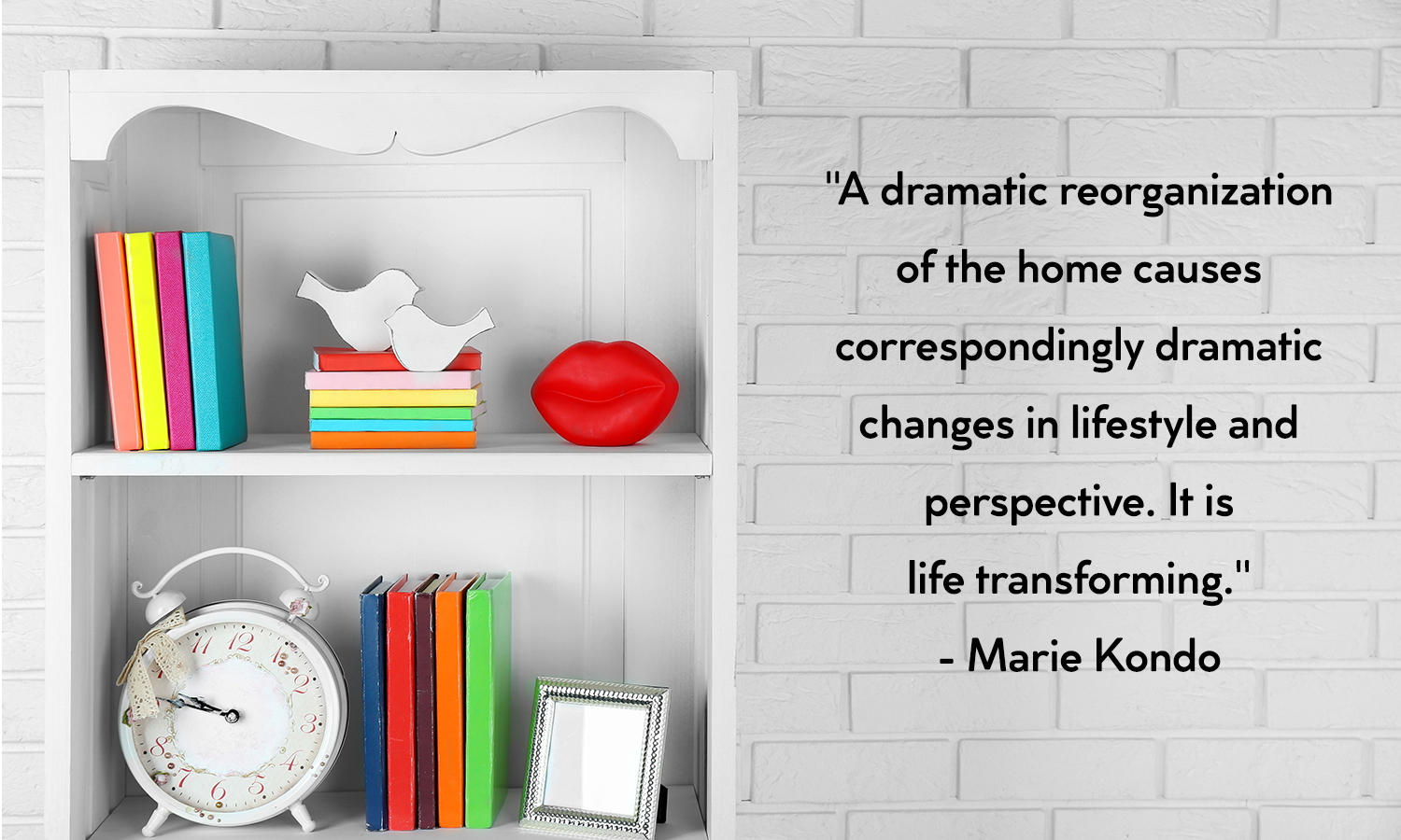 "A quote by Marie Kondo that reads, ""A dramatic reorganization of the home causes correspondingly dramatic changes in lifestyle and perspective. It is life-transforming."""